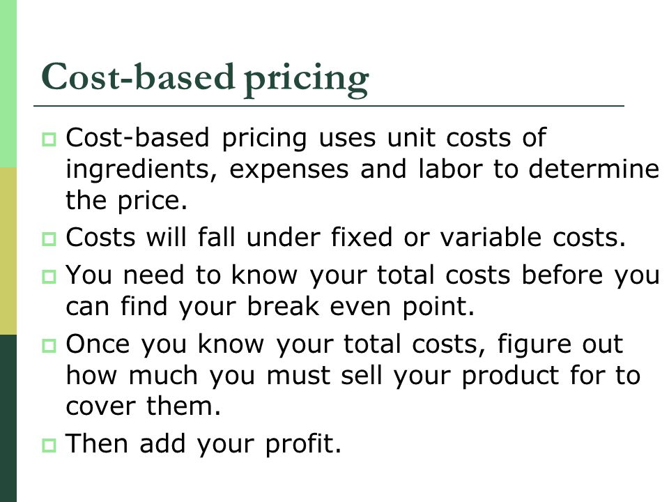 Cost-based pricing Cost-based pricing uses unit costs of ingredients, expenses and labor to determine the price. Costs will fall under fixed or variab