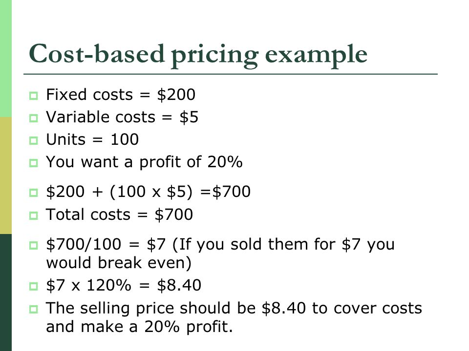 Cost-based pricing example Fixed costs = $200 Variable costs = $5 Units = 100 You want a profit of 20% $200 + (100 x $5) =$700 Total costs = $700 $700