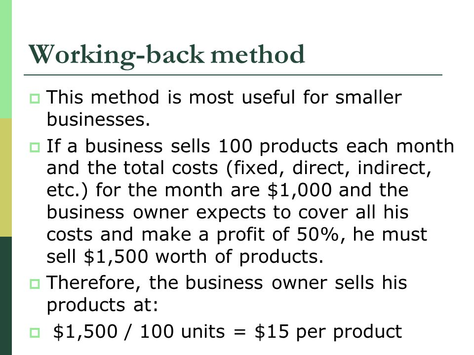 Working-back method This method is most useful for smaller businesses. If a business sells 100 products each month and the total costs (fixed, direct,