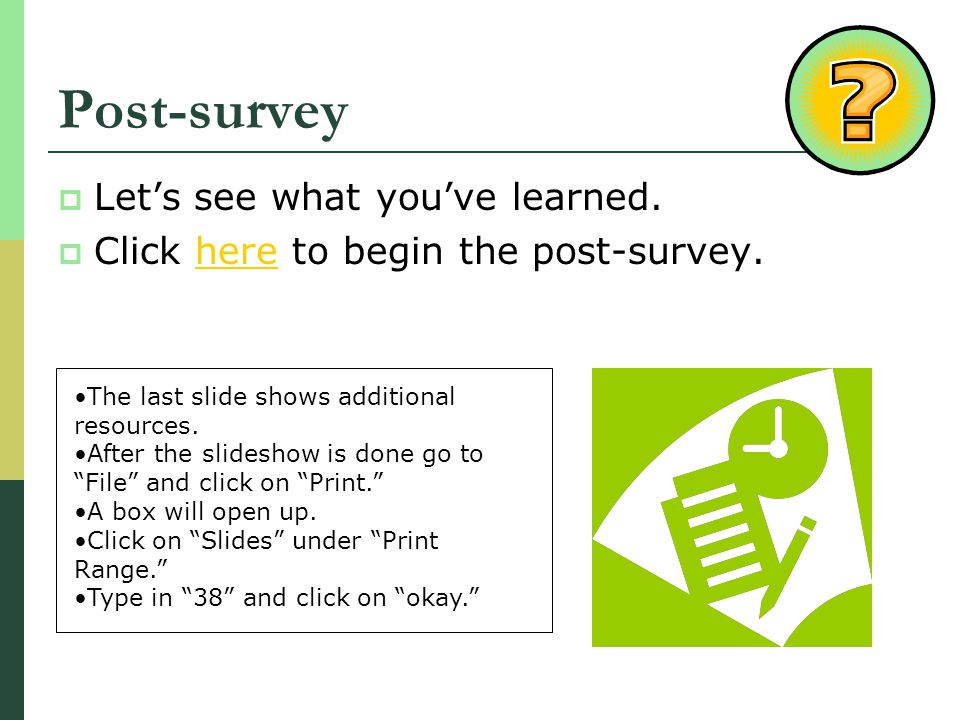 Post-survey Lets see what youve learned. Click here to begin the post-survey.here The last slide shows additional resources. After the slideshow is do