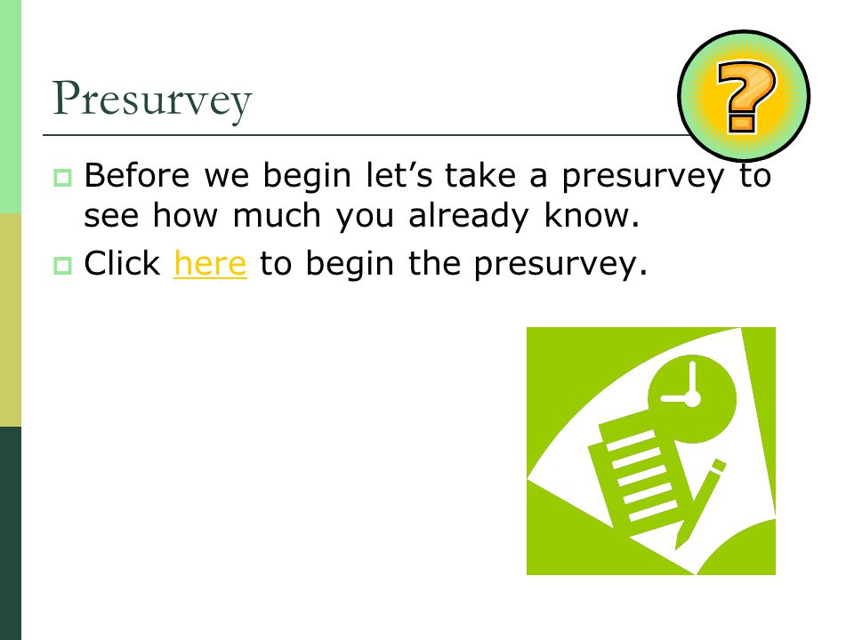 Presurvey Before we begin lets take a presurvey to see how much you already know. Click here to begin the presurvey.here