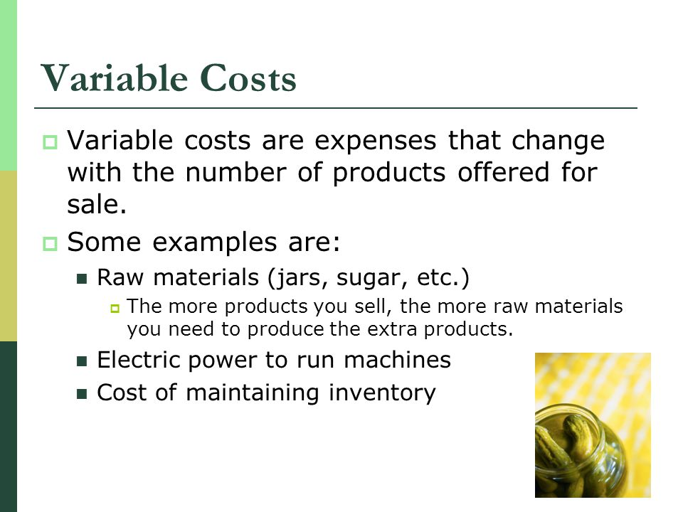 Variable Costs Variable costs are expenses that change with the number of products offered for sale. Some examples are: Raw materials (jars, sugar, et