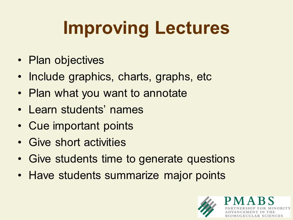 Improving Lectures Plan objectives Include graphics, charts, graphs, etc Plan what you want to annotate Learn students names Cue important points Give