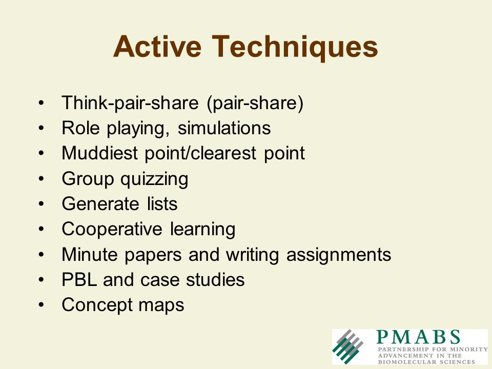 Active Techniques Think-pair-share (pair-share) Role playing, simulations Muddiest point/clearest point Group quizzing Generate lists Cooperative lear