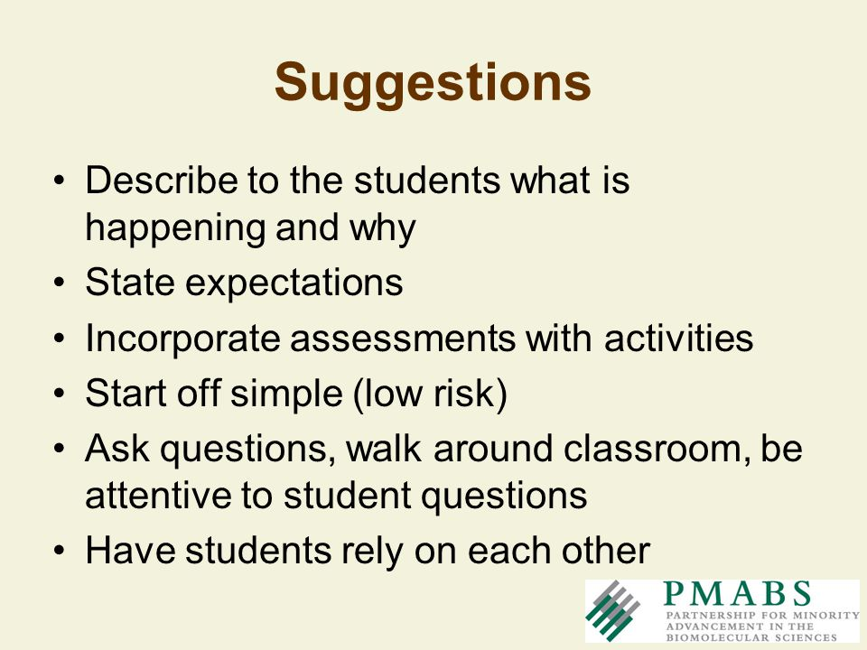 Suggestions Describe to the students what is happening and why State expectations Incorporate assessments with activities Start off simple (low risk)