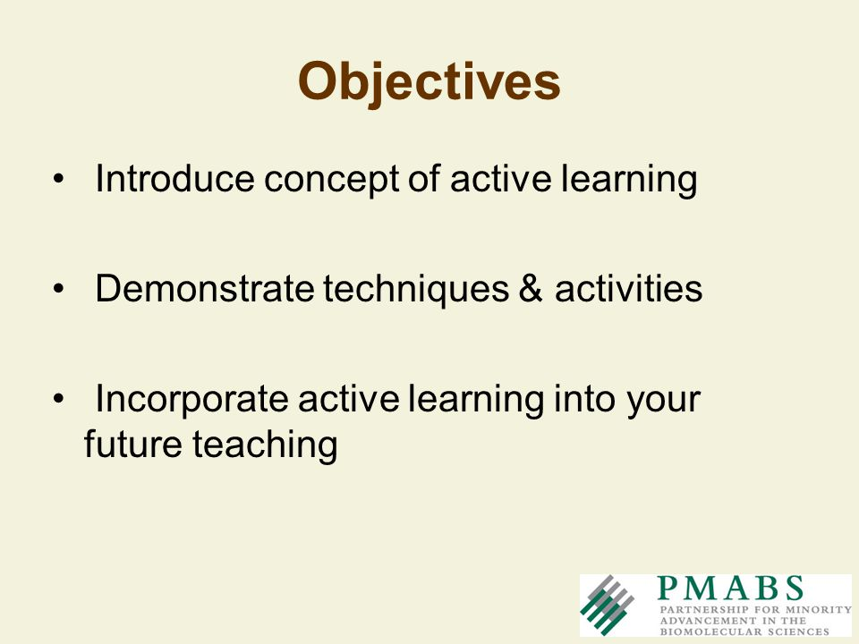 Objectives Introduce concept of active learning Demonstrate techniques & activities Incorporate active learning into your future teaching