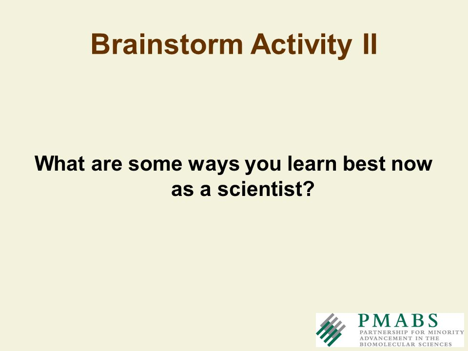 Brainstorm Activity II What are some ways you learn best now as a scientist?