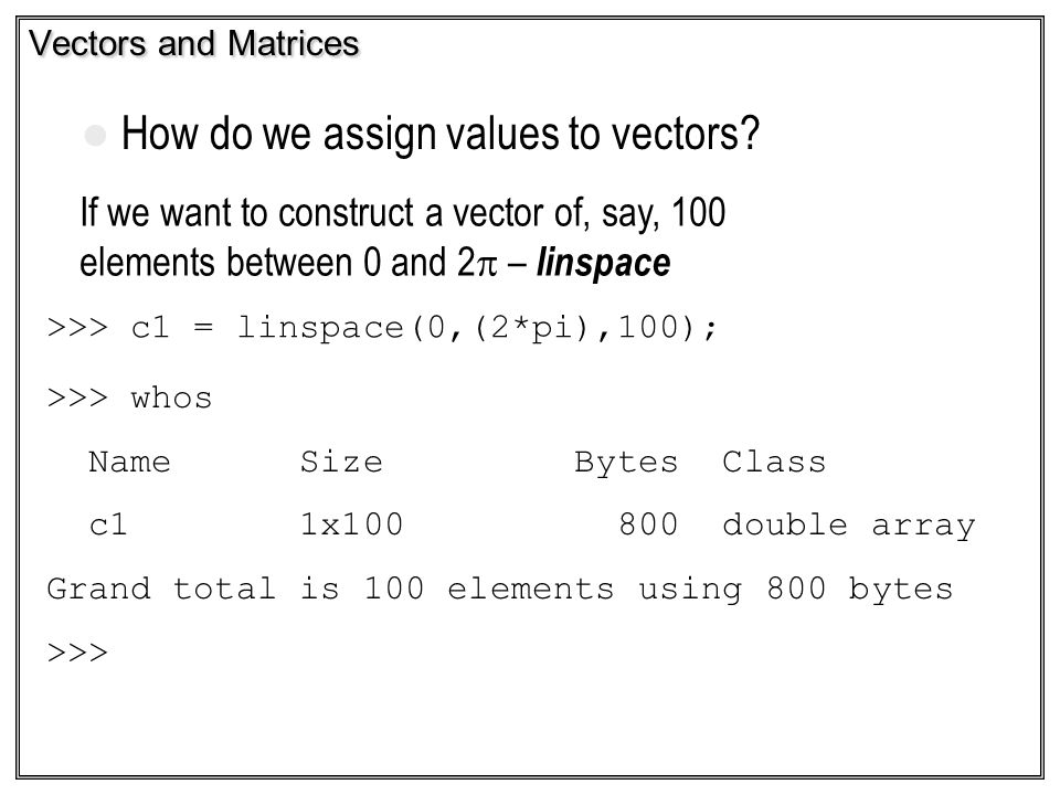 Vectors and Matrices If we want to construct a vector of, say, 100 elements between 0 and 2 – linspace >>> c1 = linspace(0,(2*pi),100); >>> whos Name