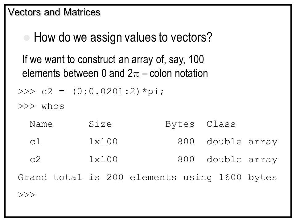 Vectors and Matrices How do we assign values to vectors? If we want to construct an array of, say, 100 elements between 0 and 2 – colon notation >>> c