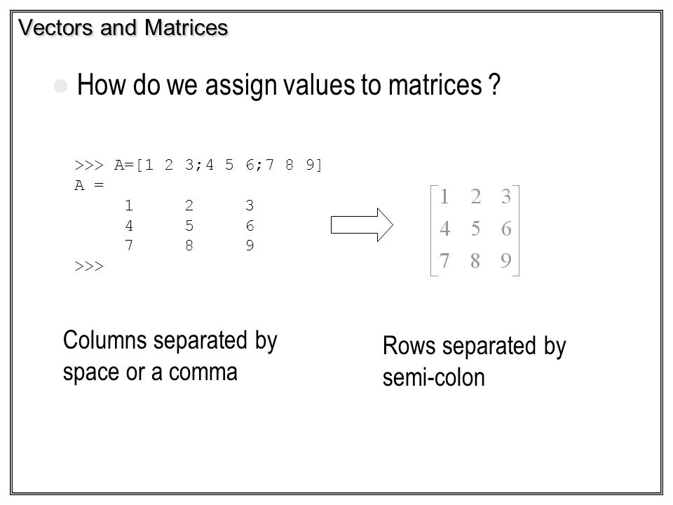 Vectors and Matrices How do we assign values to matrices ? Columns separated by space or a comma Rows separated by semi-colon >>> A=[1 2 3;4 5 6;7 8 9
