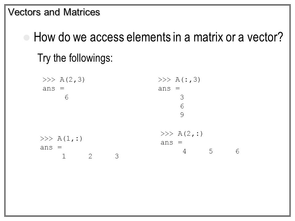 Vectors and Matrices How do we access elements in a matrix or a vector? Try the followings: >>> A(2,3) ans = 6 >>> A(:,3) ans = 3 6 9 >>> A(1,:) ans =