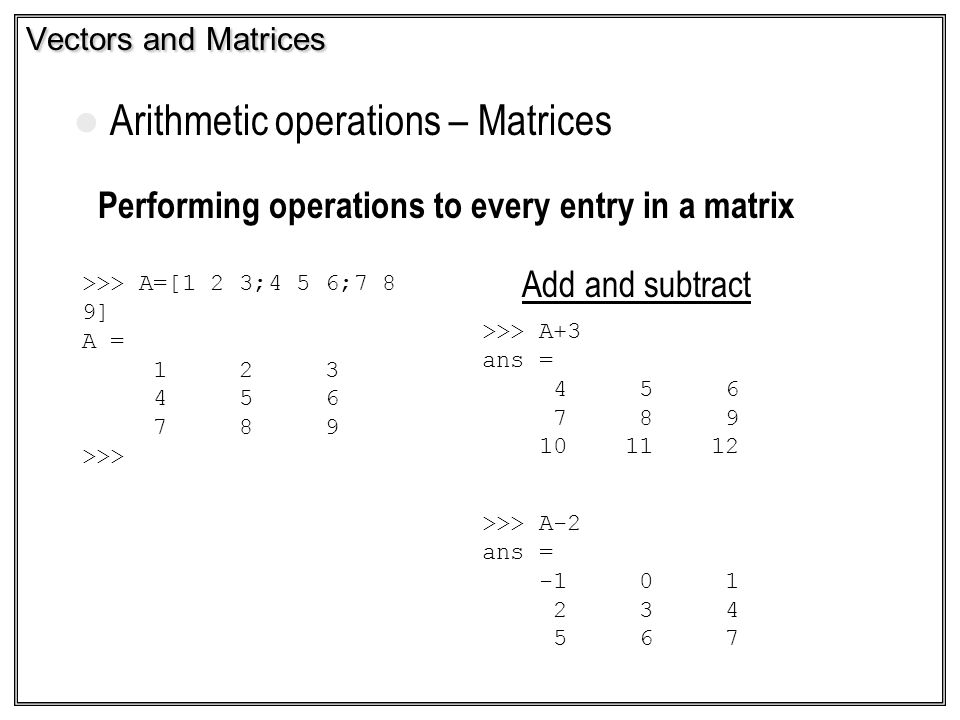 Vectors and Matrices Arithmetic operations – Matrices Performing operations to every entry in a matrix Add and subtract >>> A=[1 2 3;4 5 6;7 8 9] A =