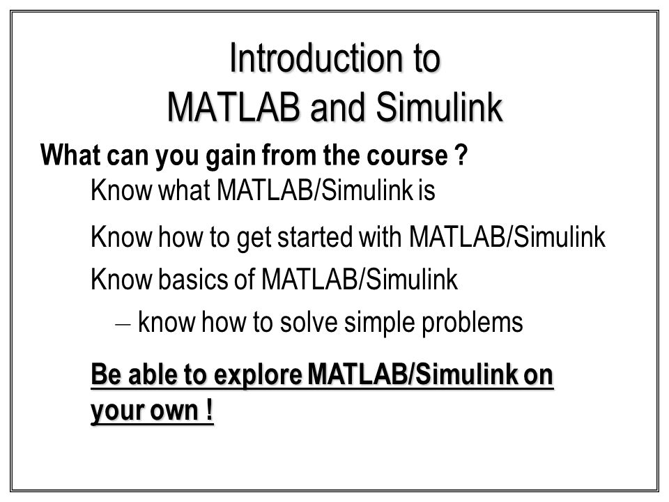 Introduction to MATLAB and Simulink What can you gain from the course ? Know basics of MATLAB/Simulink – know how to solve simple problems Know what M