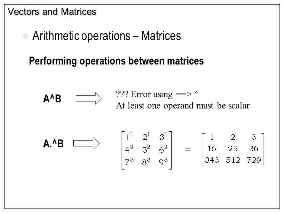 Vectors and Matrices Arithmetic operations – Matrices Performing operations between matrices A^B A.^B = ??? Error using ==> ^ At least one operand mus