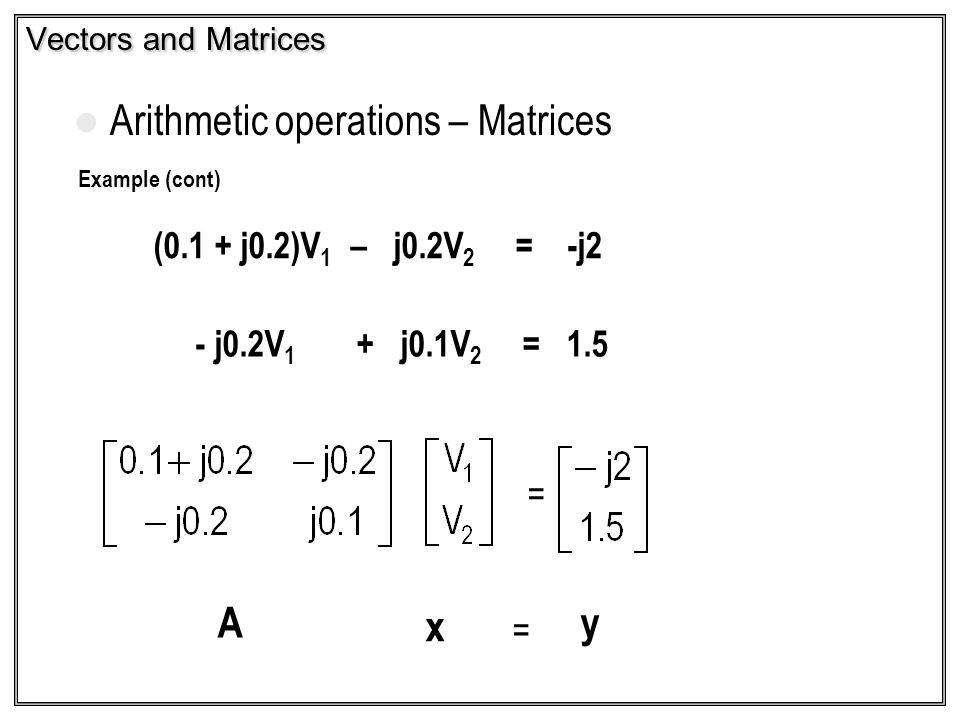 Example (cont) (0.1 + j0.2)V 1 – j0.2V 2 = -j2 - j0.2V 1 + j0.1V 2 = 1.5 Vectors and Matrices Arithmetic operations – Matrices = A x y =