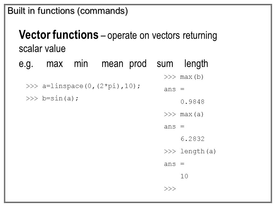 Built in functions (commands) Vector functions – operate on vectors returning scalar value e.g.maxminmeanprodsumlength >>> max(b) ans = 0.9848 >>> max