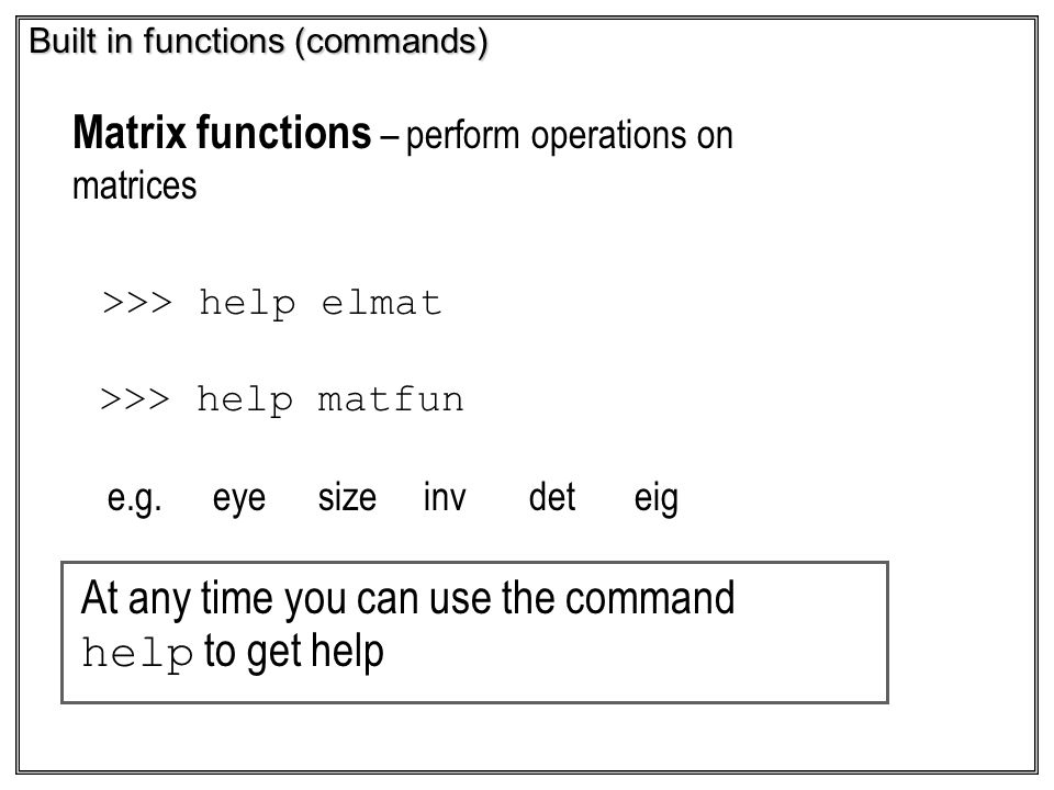 Built in functions (commands) Matrix functions – perform operations on matrices >>> help elmat >>> help matfun e.g.eyesizeinvdeteig At any time you ca