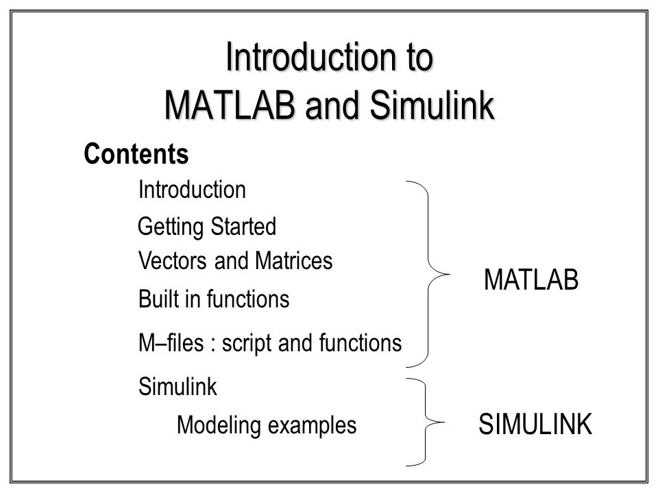 Introduction to MATLAB and Simulink Contents Built in functions Getting Started Vectors and Matrices Introduction Simulink Modeling examples MATLAB SI