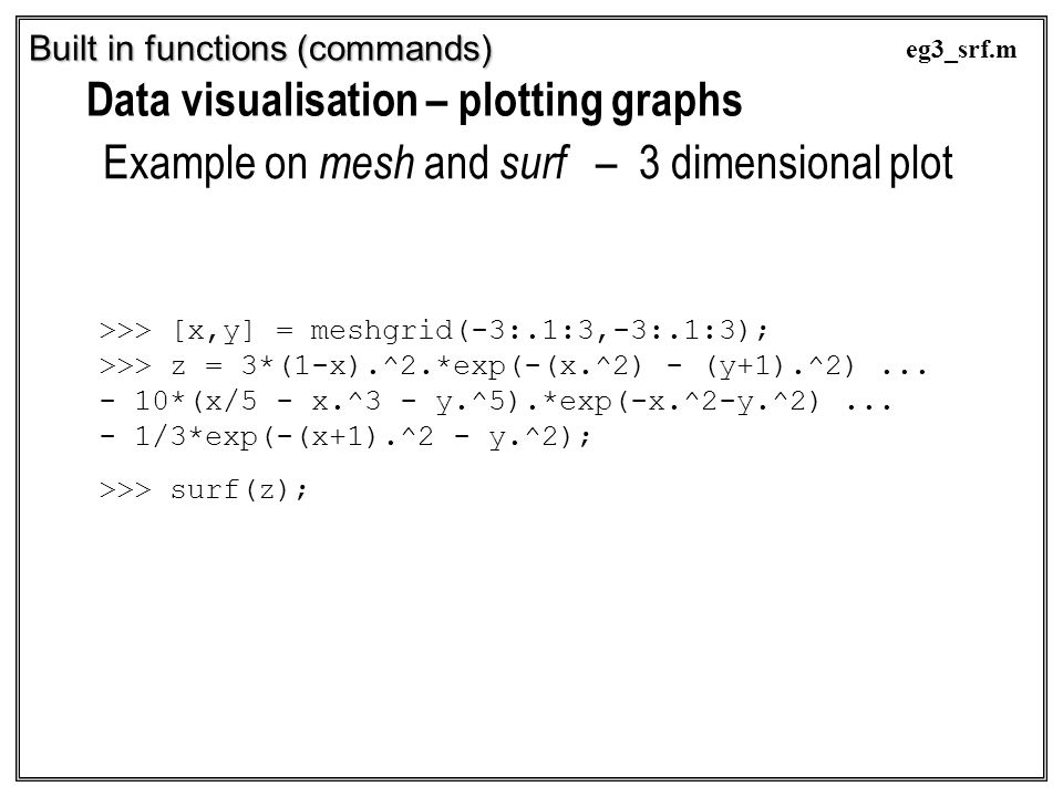 Built in functions (commands) Data visualisation – plotting graphs Example on mesh and surf – 3 dimensional plot >>> [x,y] = meshgrid(-3:.1:3,-3:.1:3)
