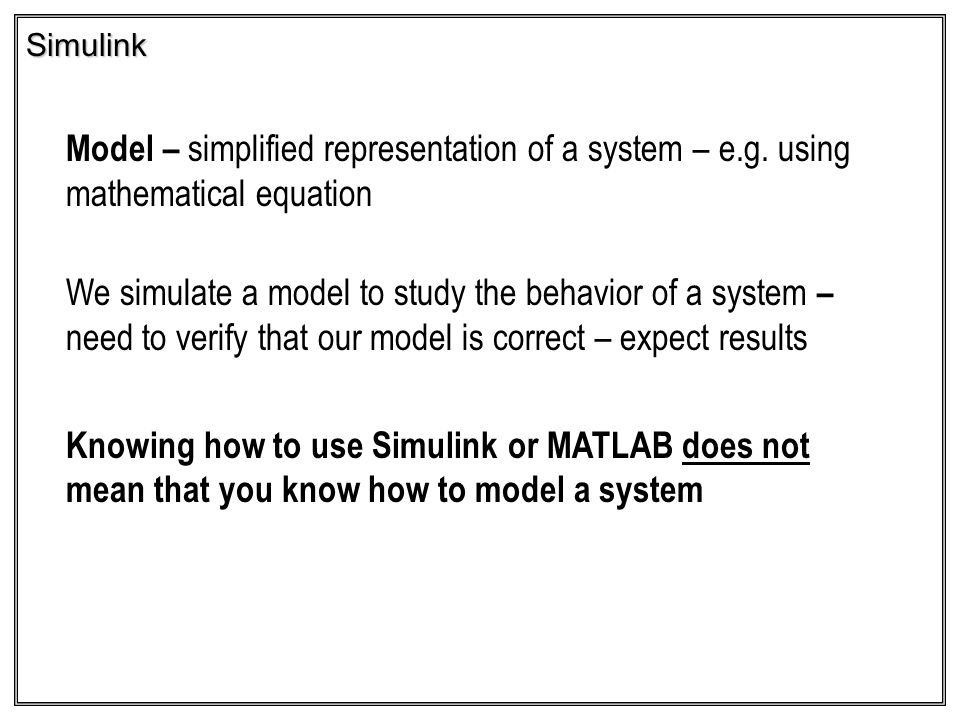 Simulink Model – simplified representation of a system – e.g. using mathematical equation We simulate a model to study the behavior of a system – need