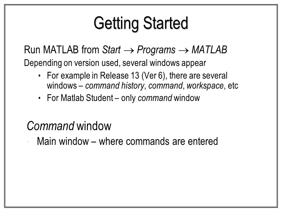 Getting Started Run MATLAB from Start Programs MATLAB Depending on version used, several windows appear For example in Release 13 (Ver 6), there are s