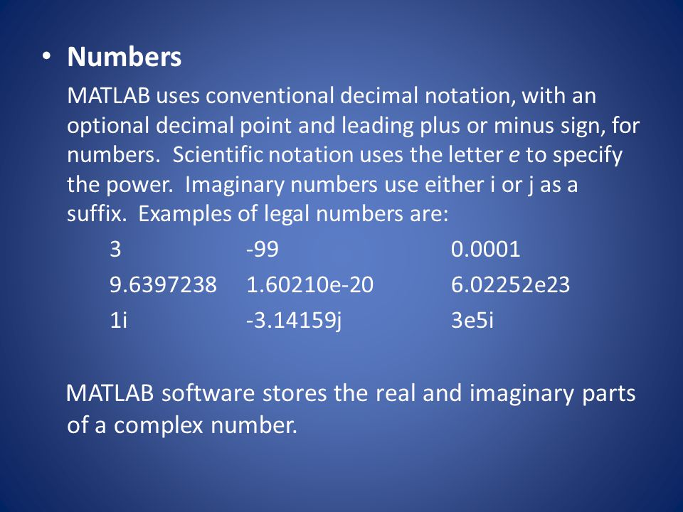 Numbers MATLAB uses conventional decimal notation, with an optional decimal point and leading plus or minus sign, for numbers. Scientific notation use