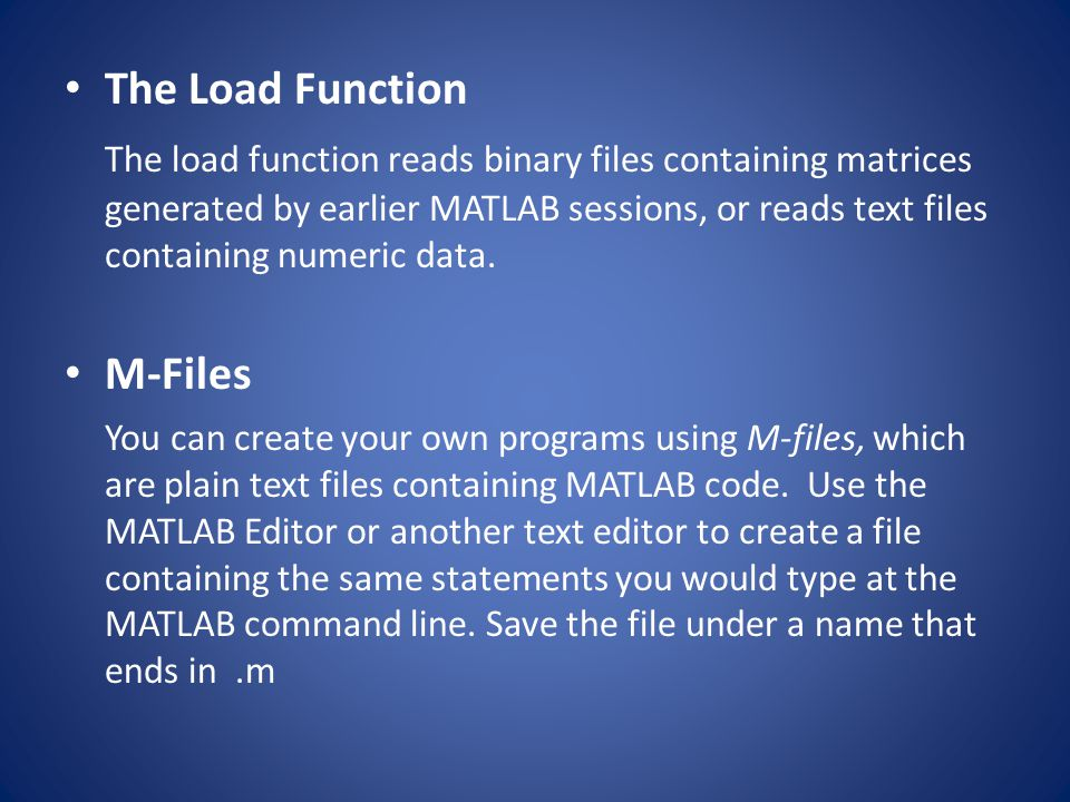 The Load Function The load function reads binary files containing matrices generated by earlier MATLAB sessions, or reads text files containing numeri