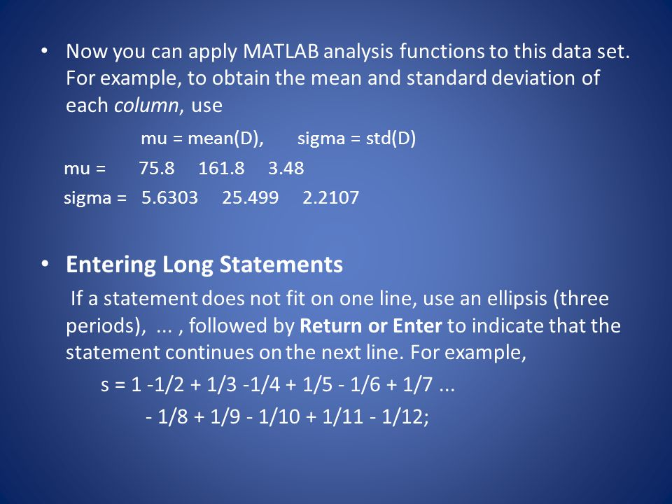 Now you can apply MATLAB analysis functions to this data set. For example, to obtain the mean and standard deviation of each column, use mu = mean(D),