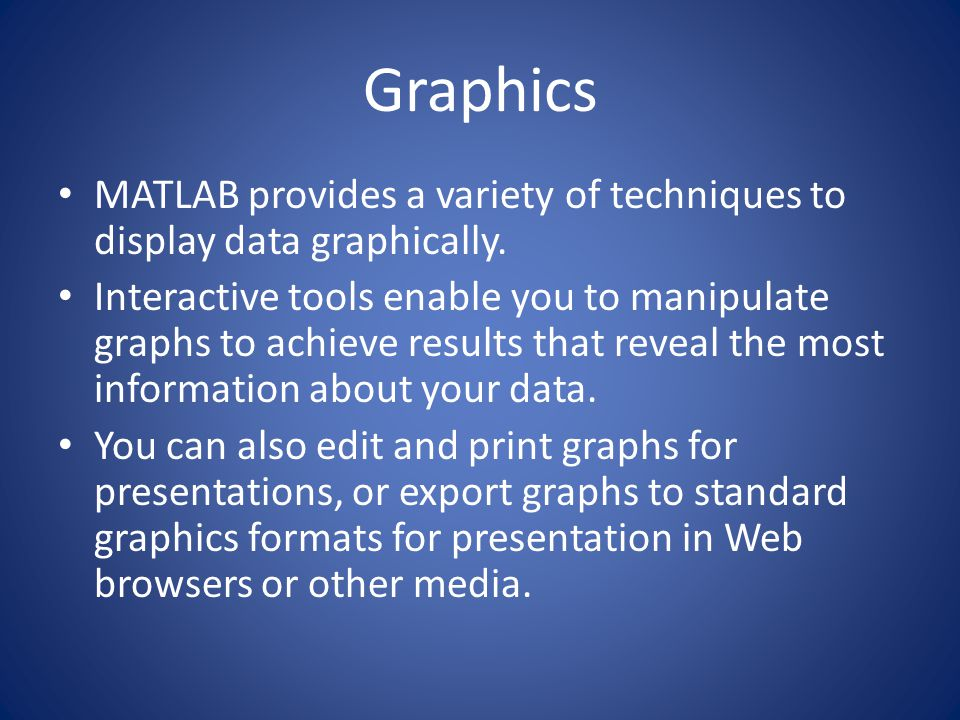 Graphics MATLAB provides a variety of techniques to display data graphically. Interactive tools enable you to manipulate graphs to achieve results tha