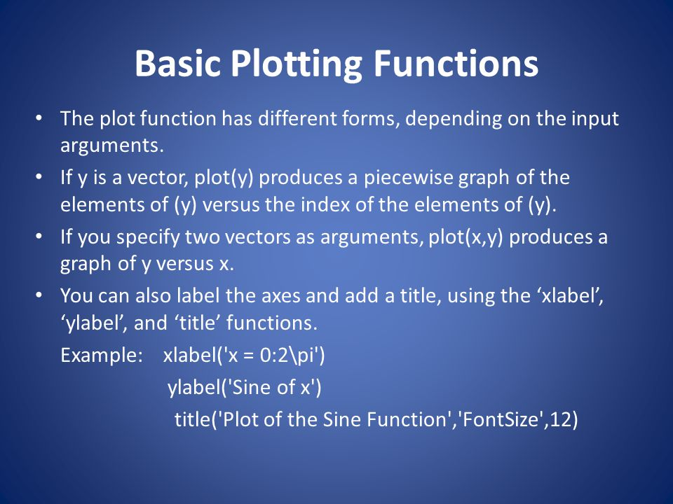 Basic Plotting Functions The plot function has different forms, depending on the input arguments. If y is a vector, plot(y) produces a piecewise graph