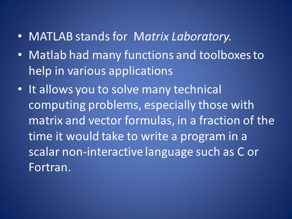 MATLAB stands for Matrix Laboratory. Matlab had many functions and toolboxes to help in various applications It allows you to solve many technical com