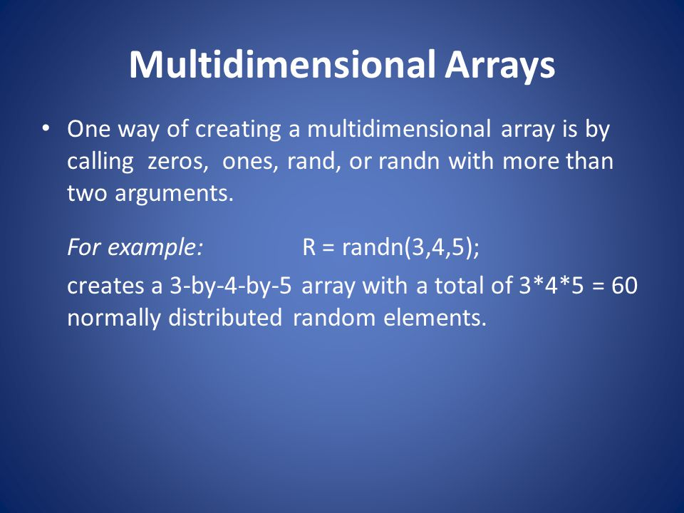 Multidimensional Arrays One way of creating a multidimensional array is by calling zeros, ones, rand, or randn with more than two arguments. For examp