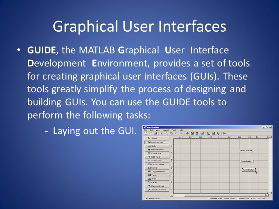 Graphical User Interfaces GUIDE, the MATLAB Graphical User Interface Development Environment, provides a set of tools for creating graphical user inte