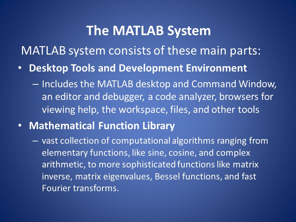 The MATLAB System MATLAB system consists of these main parts: Desktop Tools and Development Environment – Includes the MATLAB desktop and Command Wind