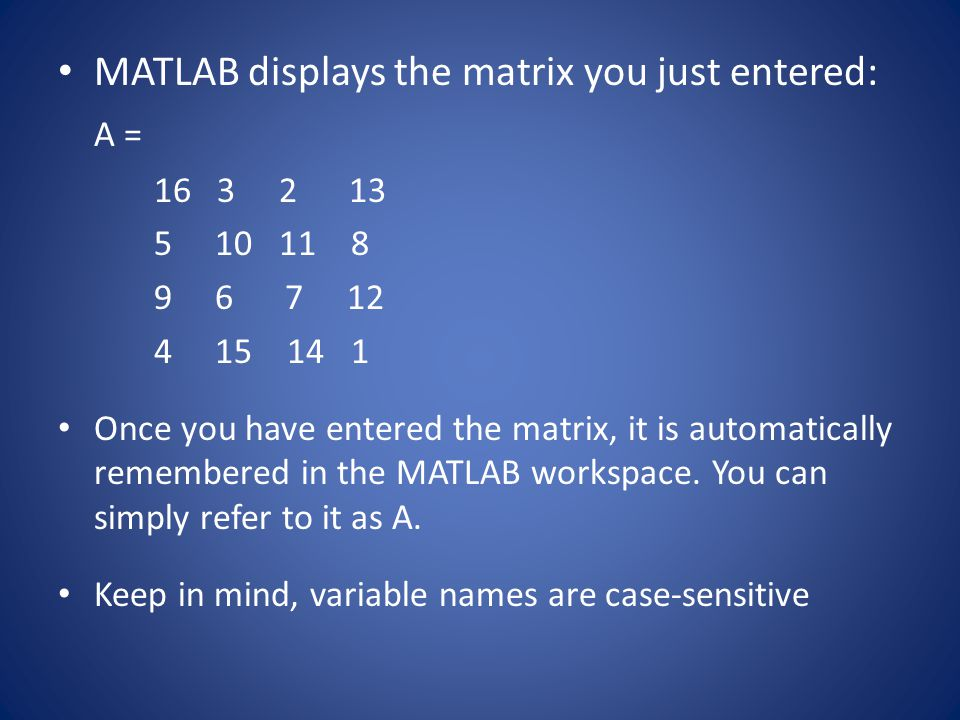MATLAB displays the matrix you just entered: A = 16 3 2 13 5 10 11 8 9 6 7 12 4 15 14 1 Once you have entered the matrix, it is automatically remember