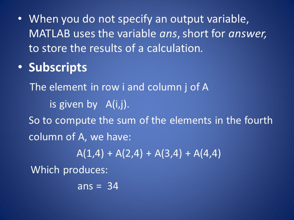 When you do not specify an output variable, MATLAB uses the variable ans, short for answer, to store the results of a calculation. Subscripts The elem