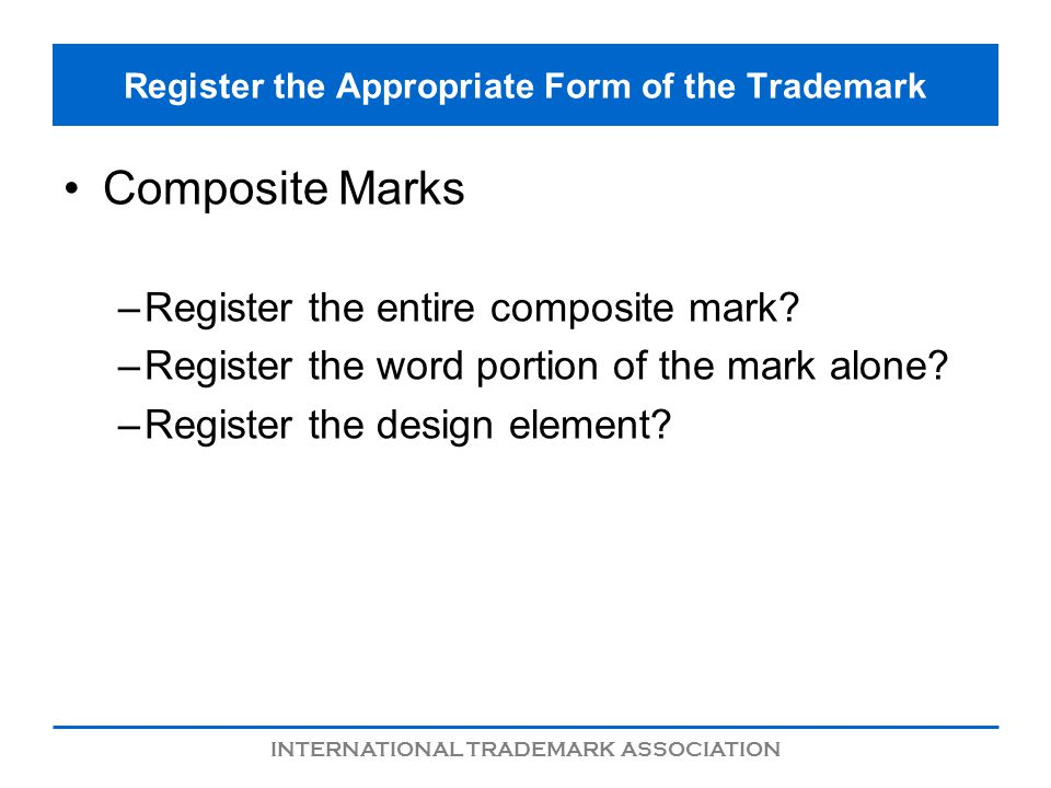 INTERNATIONAL TRADEMARK ASSOCIATION Register the Appropriate Form of the Trademark Composite Marks –Register the entire composite mark.