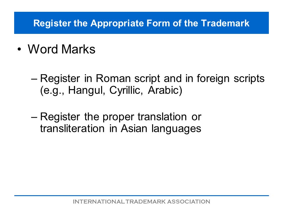 INTERNATIONAL TRADEMARK ASSOCIATION Register the Appropriate Form of the Trademark Word Marks –Register in Roman script and in foreign scripts (e.g.,