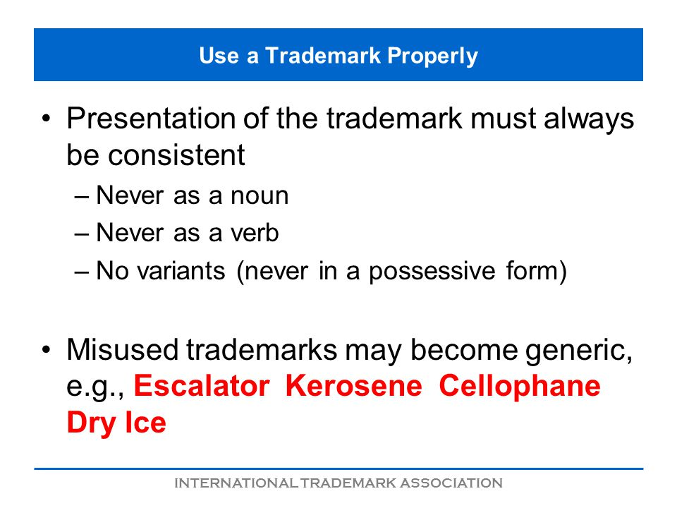 INTERNATIONAL TRADEMARK ASSOCIATION Use a Trademark Properly Presentation of the trademark must always be consistent –Never as a noun –Never as a verb –No variants (never in a possessive form) Misused trademarks may become generic, e.g., Escalator Kerosene Cellophane Dry Ice