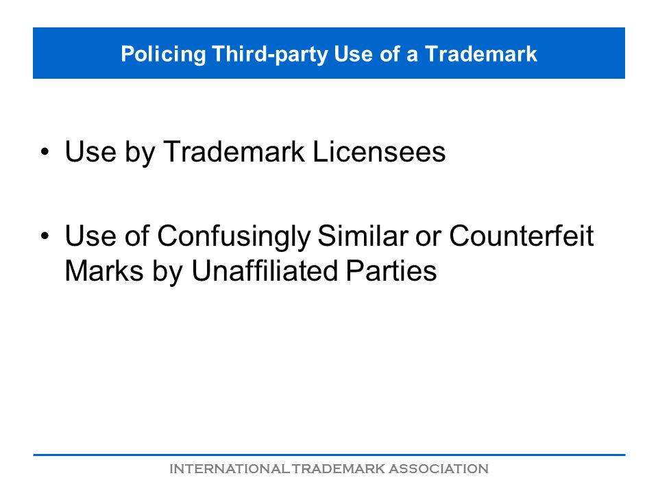 INTERNATIONAL TRADEMARK ASSOCIATION Policing Third-party Use of a Trademark Use by Trademark Licensees Use of Confusingly Similar or Counterfeit Marks