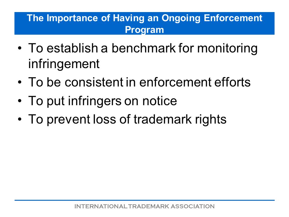 INTERNATIONAL TRADEMARK ASSOCIATION The Importance of Having an Ongoing Enforcement Program To establish a benchmark for monitoring infringement To be consistent in enforcement efforts To put infringers on notice To prevent loss of trademark rights