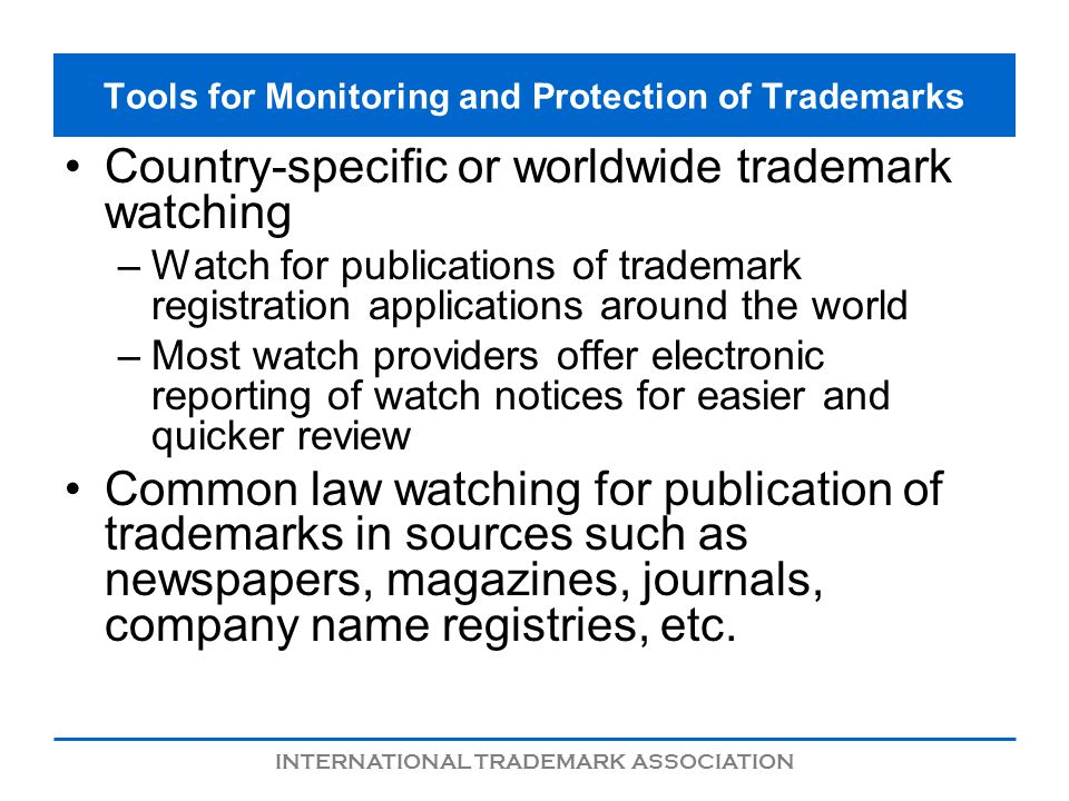 INTERNATIONAL TRADEMARK ASSOCIATION Tools for Monitoring and Protection of Trademarks Country-specific or worldwide trademark watching –Watch for publications of trademark registration applications around the world –Most watch providers offer electronic reporting of watch notices for easier and quicker review Common law watching for publication of trademarks in sources such as newspapers, magazines, journals, company name registries, etc.