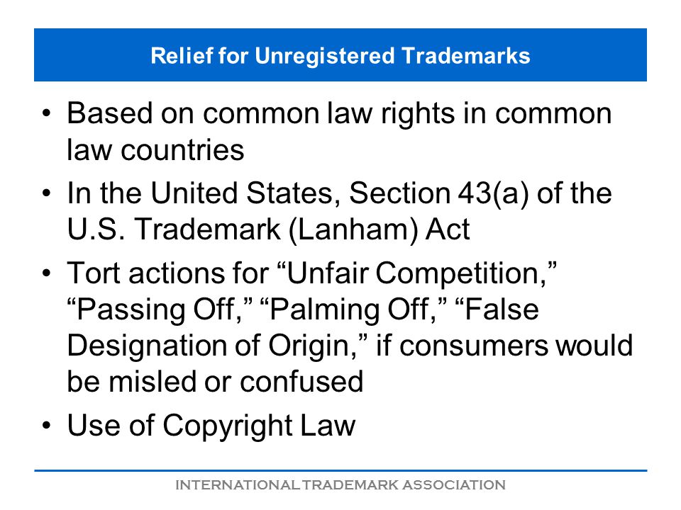 INTERNATIONAL TRADEMARK ASSOCIATION Relief for Unregistered Trademarks Based on common law rights in common law countries In the United States, Section 43(a) of the U.S.
