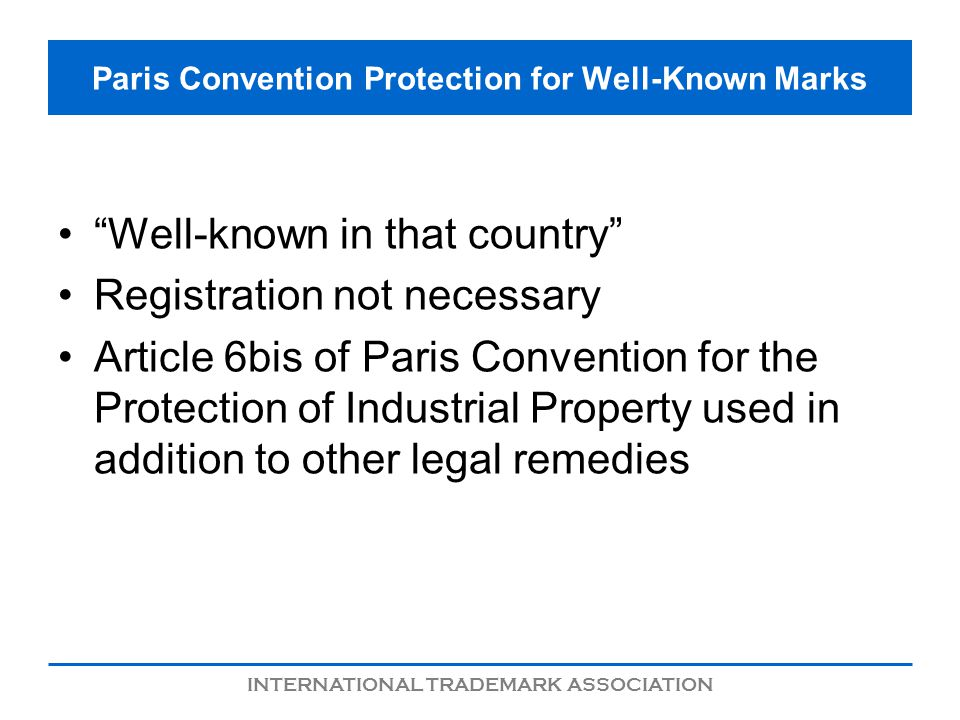 INTERNATIONAL TRADEMARK ASSOCIATION Paris Convention Protection for Well-Known Marks Well-known in that country Registration not necessary Article 6bi