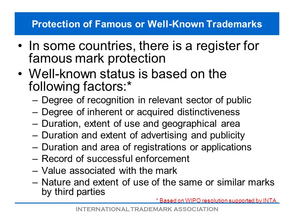 INTERNATIONAL TRADEMARK ASSOCIATION Protection of Famous or Well-Known Trademarks In some countries, there is a register for famous mark protection We