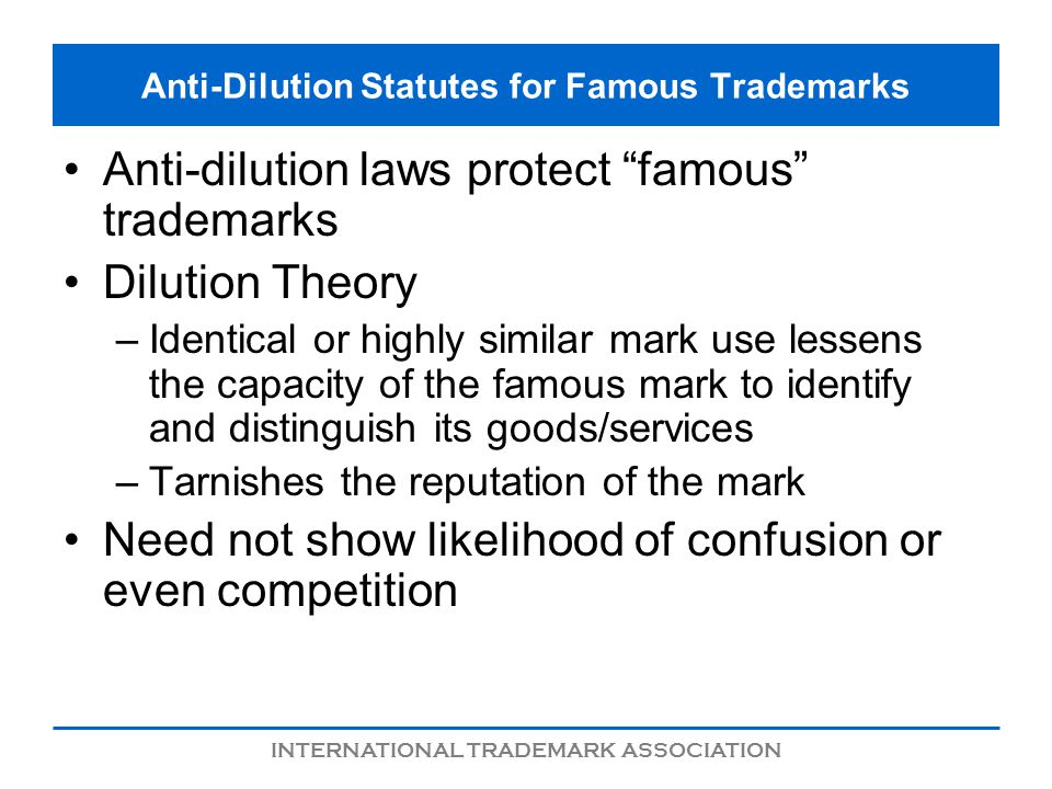 INTERNATIONAL TRADEMARK ASSOCIATION Anti-Dilution Statutes for Famous Trademarks Anti-dilution laws protect famous trademarks Dilution Theory –Identical or highly similar mark use lessens the capacity of the famous mark to identify and distinguish its goods/services –Tarnishes the reputation of the mark Need not show likelihood of confusion or even competition