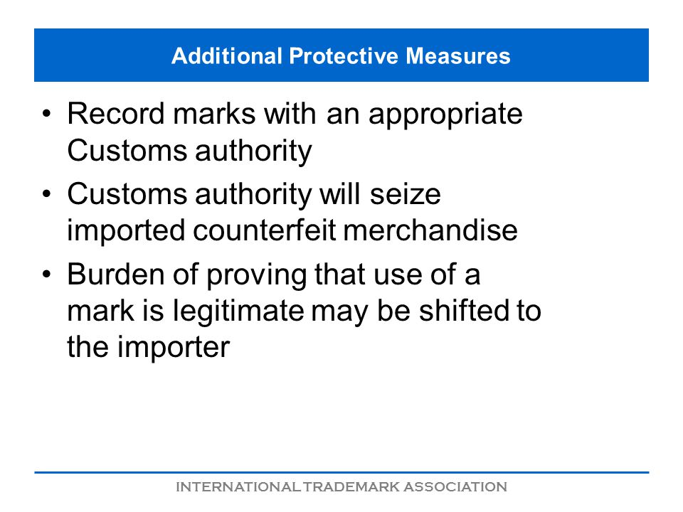 INTERNATIONAL TRADEMARK ASSOCIATION Additional Protective Measures Record marks with an appropriate Customs authority Customs authority will seize imp