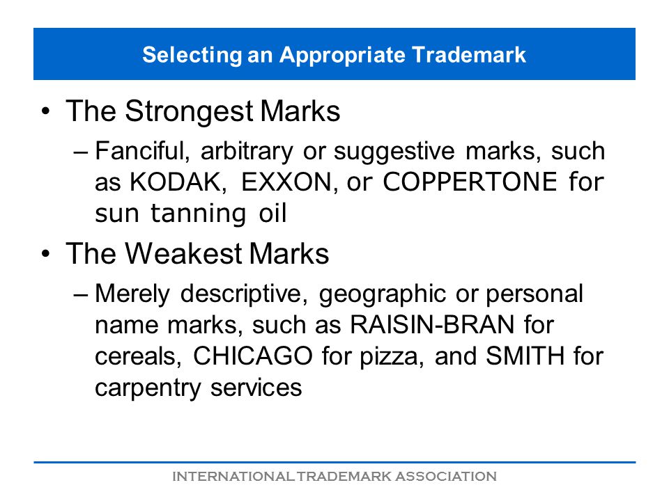 INTERNATIONAL TRADEMARK ASSOCIATION Selecting an Appropriate Trademark The Strongest Marks –Fanciful, arbitrary or suggestive marks, such as KODAK,EXX