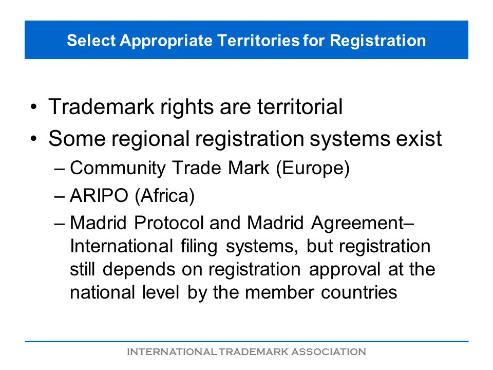 INTERNATIONAL TRADEMARK ASSOCIATION Select Appropriate Territories for Registration Trademark rights are territorial Some regional registration systems exist –Community Trade Mark (Europe) –ARIPO (Africa) –Madrid Protocol and Madrid Agreement– International filing systems, but registration still depends on registration approval at the national level by the member countries
