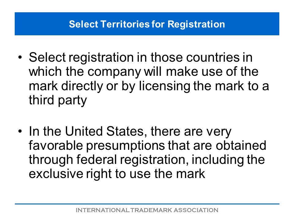 INTERNATIONAL TRADEMARK ASSOCIATION Select Territories for Registration Select registration in those countries in which the company will make use of the mark directly or by licensing the mark to a third party In the United States, there are very favorable presumptions that are obtained through federal registration, including the exclusive right to use the mark